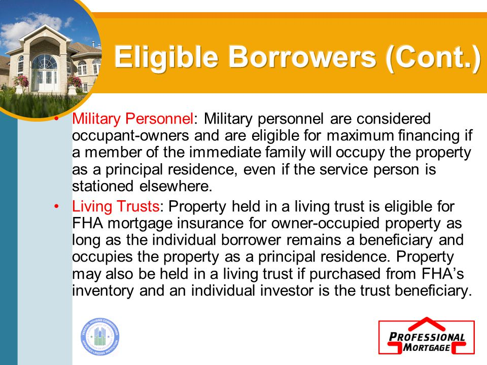 Military Personnel: Military personnel are considered occupant-owners and are eligible for maximum financing if a member of the immediate family will occupy the property as a principal residence, even if the service person is stationed elsewhere.