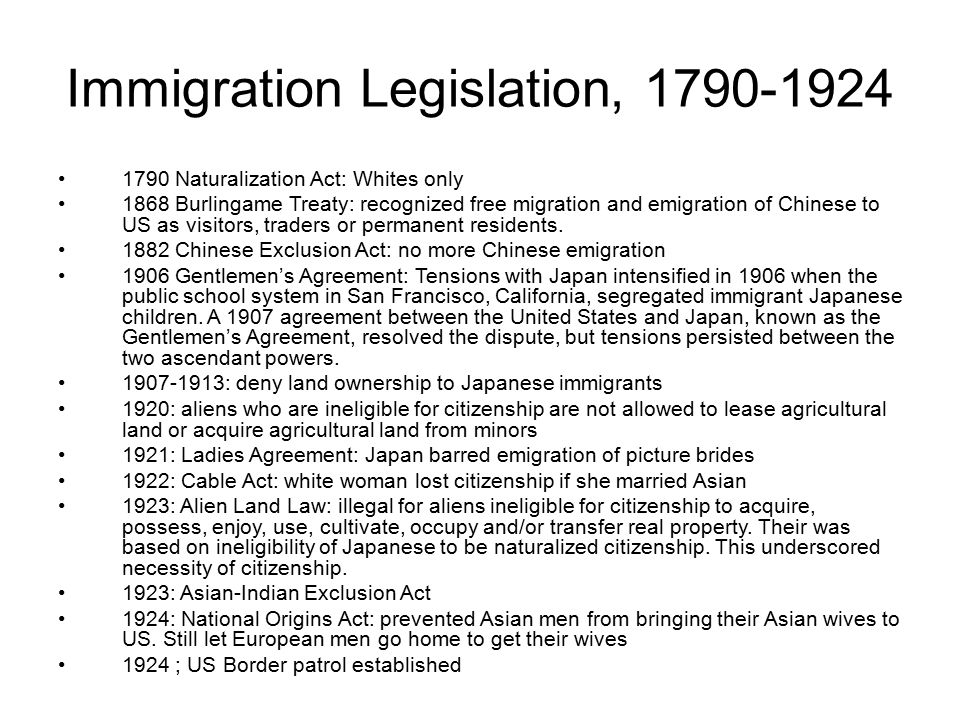 Immigration Legislation, 1790-1924 1790 Naturalization Act: Whites only 1868 Burlingame Treaty: recognized free migration and emigration of Chinese to