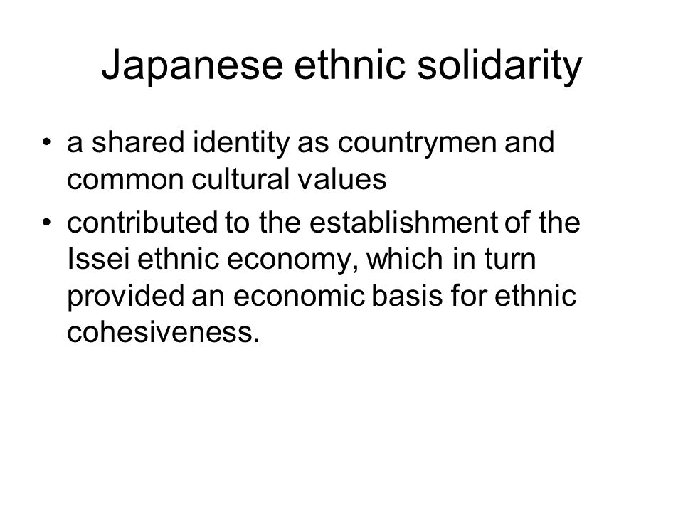 Japanese ethnic solidarity a shared identity as countrymen and common cultural values contributed to the establishment of the Issei ethnic economy, wh
