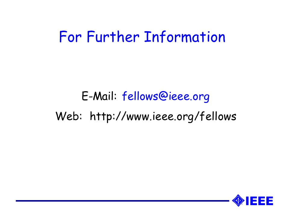 For Further Information E-Mail: fellows@ieee.org Web: http://www.ieee.org/fellows
