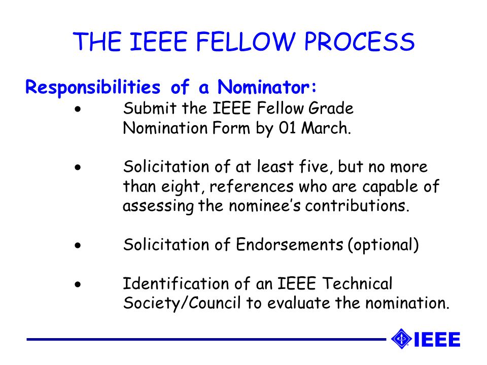 THE IEEE FELLOW PROCESS Responsibilities of a Nominator:  Submit the IEEE Fellow Grade Nomination Form by 01 March.