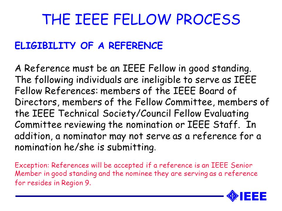 THE IEEE FELLOW PROCESS ELIGIBILITY OF A REFERENCE A Reference must be an IEEE Fellow in good standing.