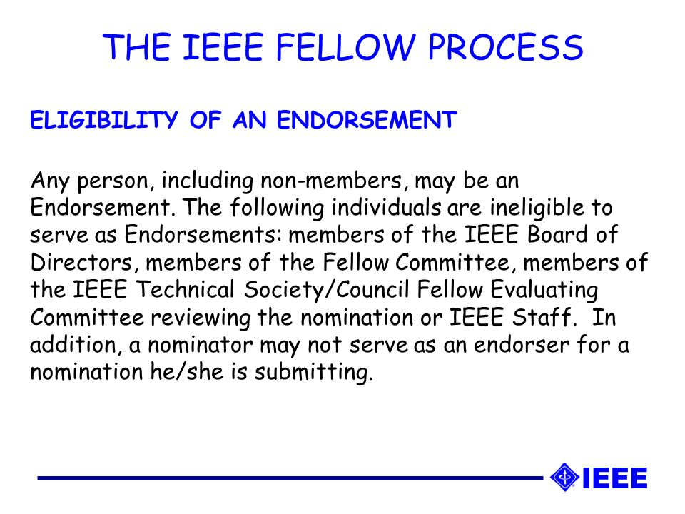 THE IEEE FELLOW PROCESS ELIGIBILITY OF AN ENDORSEMENT Any person, including non-members, may be an Endorsement.