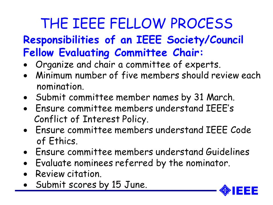 THE IEEE FELLOW PROCESS Responsibilities of an IEEE Society/Council Fellow Evaluating Committee Chair:  Organize and chair a committee of experts.
