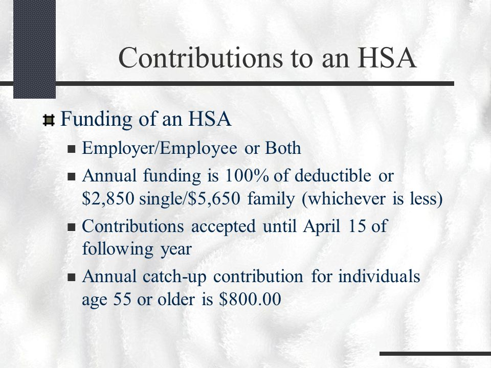 Contributions to an HSA Funding of an HSA Employer/Employee or Both Annual funding is 100% of deductible or $2,850 single/$5,650 family (whichever is less) Contributions accepted until April 15 of following year Annual catch-up contribution for individuals age 55 or older is $800.00