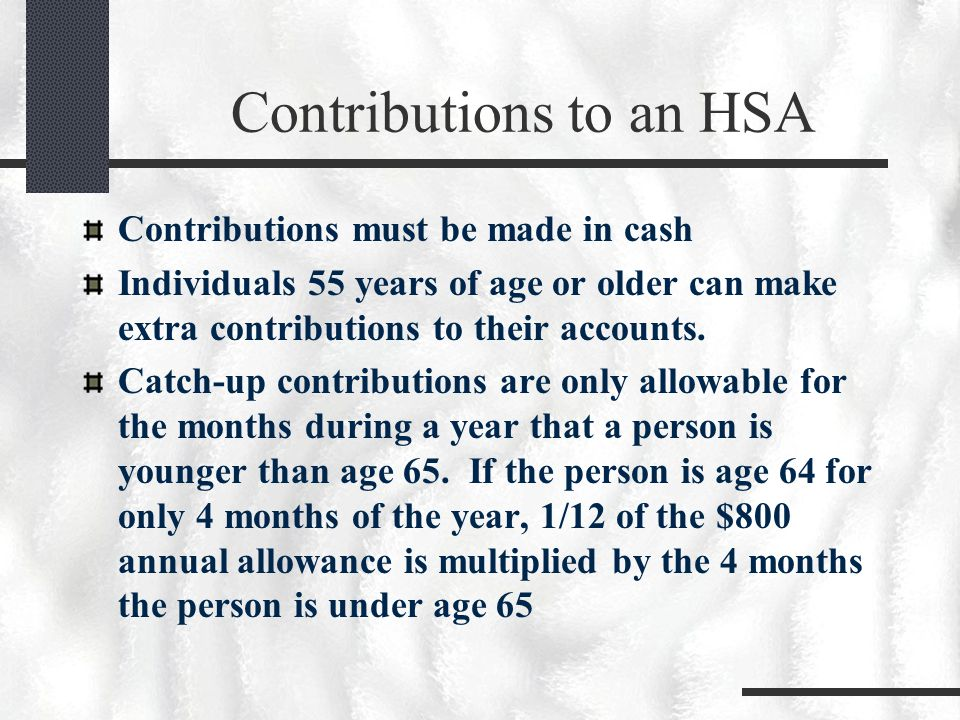 Contributions to an HSA Contributions must be made in cash Individuals 55 years of age or older can make extra contributions to their accounts.
