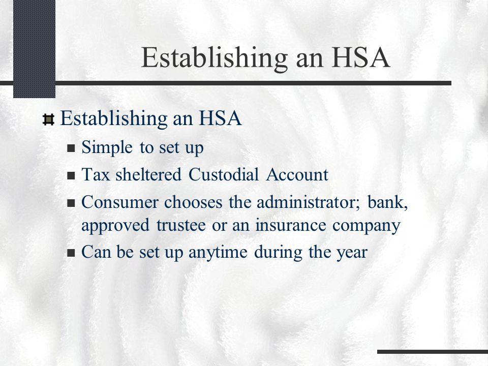Establishing an HSA Simple to set up Tax sheltered Custodial Account Consumer chooses the administrator; bank, approved trustee or an insurance company Can be set up anytime during the year