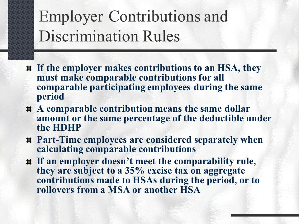 Employer Contributions and Discrimination Rules If the employer makes contributions to an HSA, they must make comparable contributions for all comparable participating employees during the same period A comparable contribution means the same dollar amount or the same percentage of the deductible under the HDHP Part-Time employees are considered separately when calculating comparable contributions If an employer doesn't meet the comparability rule, they are subject to a 35% excise tax on aggregate contributions made to HSAs during the period, or to rollovers from a MSA or another HSA
