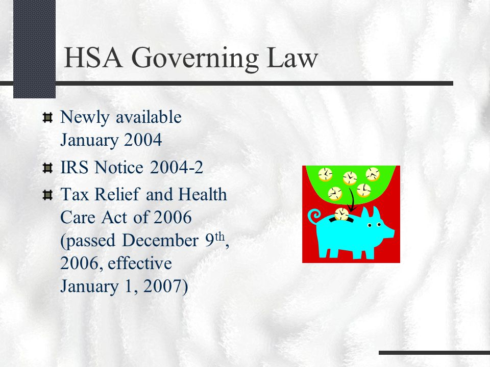 HSA Governing Law Newly available January 2004 IRS Notice 2004-2 Tax Relief and Health Care Act of 2006 (passed December 9 th, 2006, effective January 1, 2007)