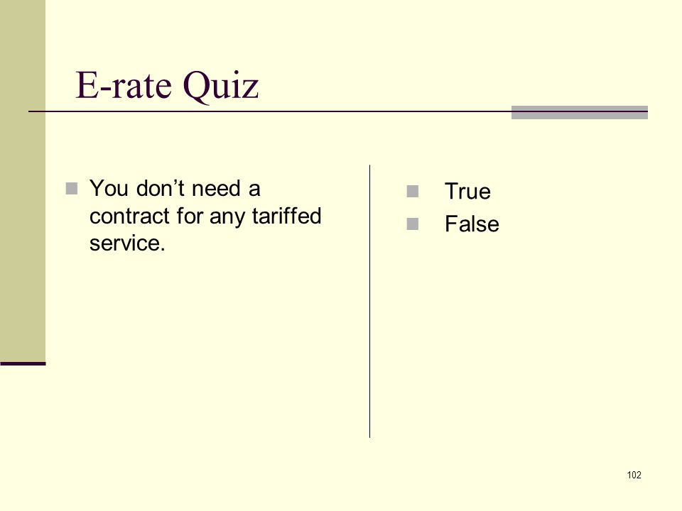 101 E-rate Quiz You must have the non- discounted share of the service in your budget True False