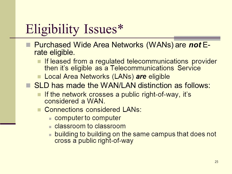 24 Ineligible Internal Connections Network management s/w Routers used for remote access Curriculum software Phones, beepers Owned WANs Salaries of SD staff to install or maintain network or components Any equipment used for remote access to network or Internet Personal computers FAX machines Asbestos removal Cameras Electrical wiring Teacher training