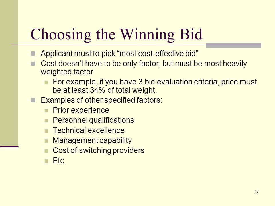 36 Next: Bid Evaluation* After 470 is posted for at least 28 days, review all bids received for all services Cannot consider free services such as I'll give you 20 computers if you purchase my service Cannot consider ineligible services in price evaluation factor Can be considered in another category Keep documentation of criteria used to select vendor Keep all winning and losing bids Retain all correspondence between applicant and all vendors (winning and losing)