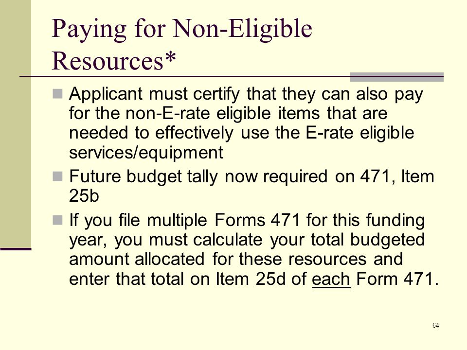 63 Paying Non-Discounted Portion If your discount is 65%, you MUST have the ability to pay the remaining 35% Cannot come from outside source Must have the nondiscounted portion in budget Many vendors will say they can get a grant for this amount – NOT PERMITTED 90% discount applicants beware.