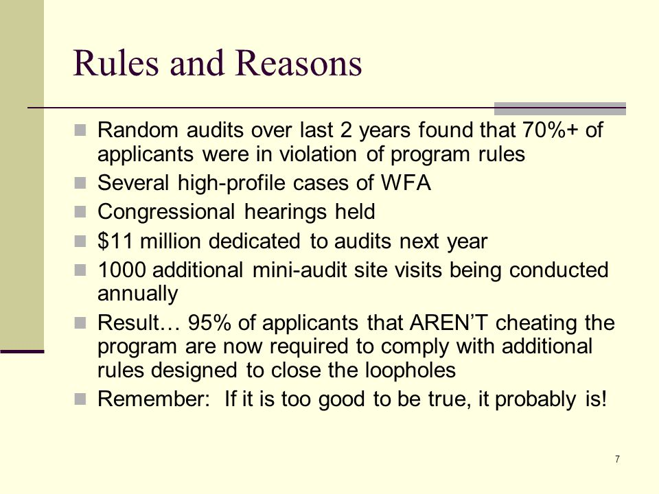 7 Rules and Reasons Random audits over last 2 years found that 70%+ of applicants were in violation of program rules Several high-profile cases of WFA Congressional hearings held $11 million dedicated to audits next year 1000 additional mini-audit site visits being conducted annually Result… 95% of applicants that AREN'T cheating the program are now required to comply with additional rules designed to close the loopholes Remember: If it is too good to be true, it probably is!