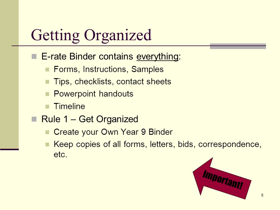 8 Getting Organized E-rate Binder contains everything: Forms, Instructions, Samples Tips, checklists, contact sheets Powerpoint handouts Timeline Rule 1 – Get Organized Create your Own Year 9 Binder Keep copies of all forms, letters, bids, correspondence, etc.