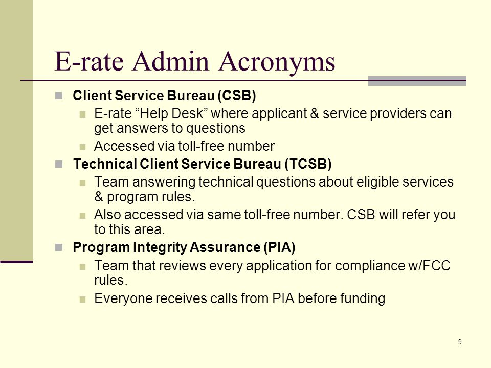 9 E-rate Admin Acronyms Client Service Bureau (CSB) E-rate Help Desk where applicant & service providers can get answers to questions Accessed via toll-free number Technical Client Service Bureau (TCSB) Team answering technical questions about eligible services & program rules.