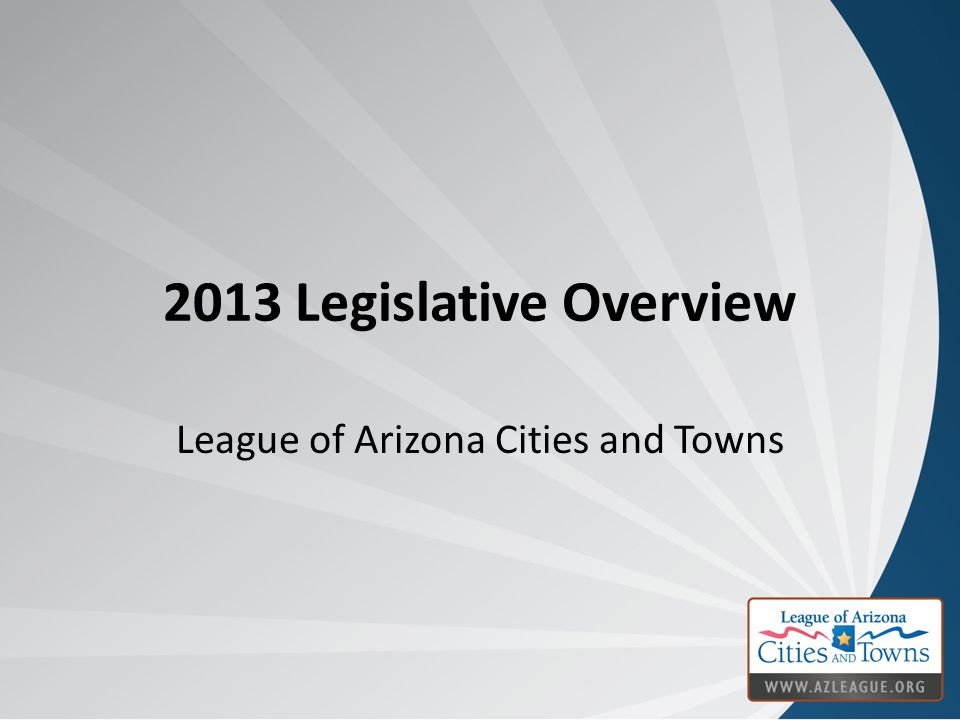 2013 Legislative Overview League of Arizona Cities and Towns
