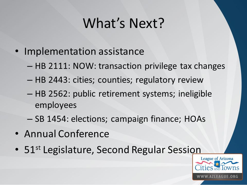 What's Next? Implementation assistance – HB 2111: NOW: transaction privilege tax changes – HB 2443: cities; counties; regulatory review – HB 2562: pub