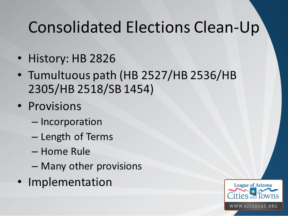 Consolidated Elections Clean-Up History: HB 2826 Tumultuous path (HB 2527/HB 2536/HB 2305/HB 2518/SB 1454) Provisions – Incorporation – Length of Terms – Home Rule – Many other provisions Implementation