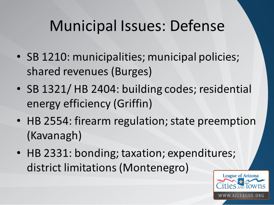 Municipal Issues: Defense SB 1210: municipalities; municipal policies; shared revenues (Burges) SB 1321/ HB 2404: building codes; residential energy efficiency (Griffin) HB 2554: firearm regulation; state preemption (Kavanagh) HB 2331: bonding; taxation; expenditures; district limitations (Montenegro)