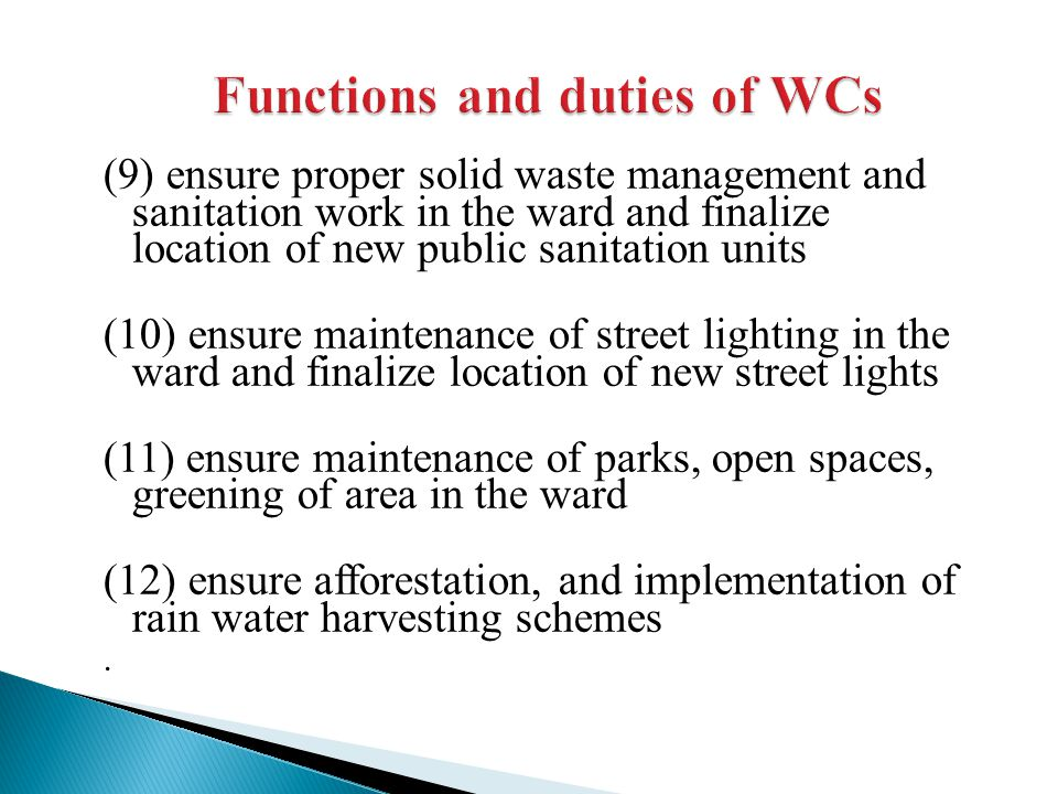 (9) ensure proper solid waste management and sanitation work in the ward and finalize location of new public sanitation units (10) ensure maintenance of street lighting in the ward and finalize location of new street lights (11) ensure maintenance of parks, open spaces, greening of area in the ward (12) ensure afforestation, and implementation of rain water harvesting schemes.