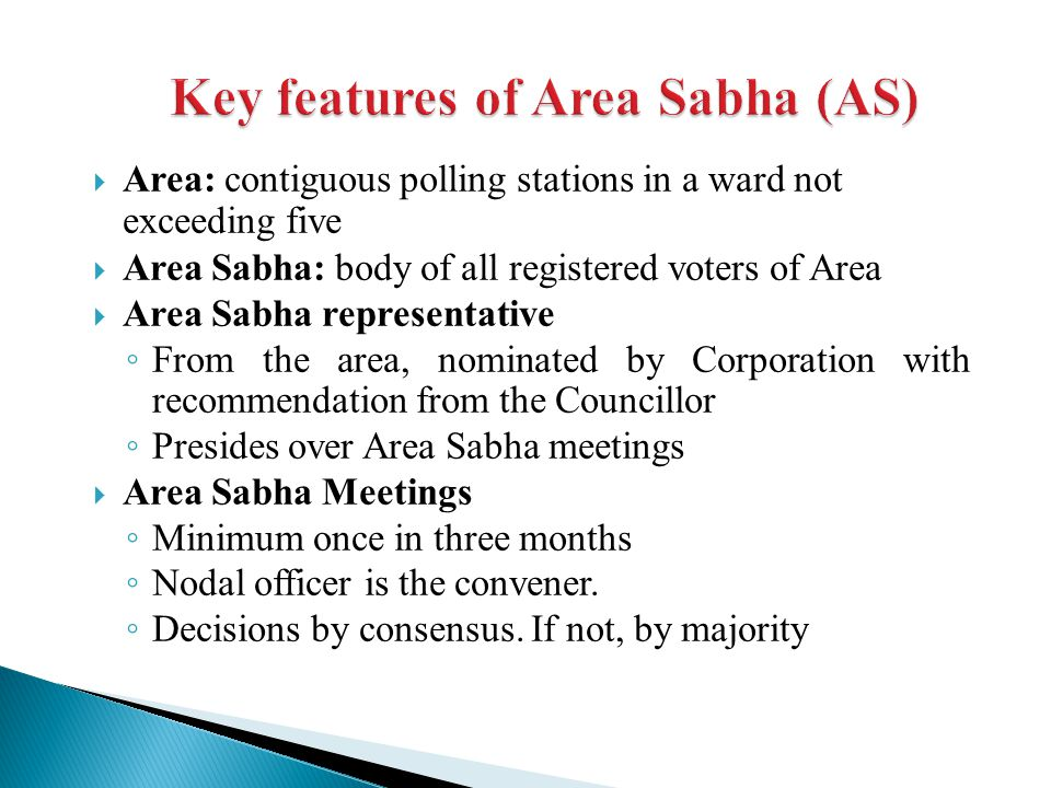 Area: contiguous polling stations in a ward not exceeding five  Area Sabha: body of all registered voters of Area  Area Sabha representative ◦ From the area, nominated by Corporation with recommendation from the Councillor ◦ Presides over Area Sabha meetings  Area Sabha Meetings ◦ Minimum once in three months ◦ Nodal officer is the convener.