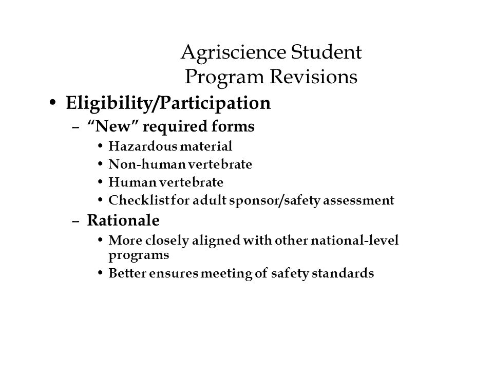 Agriscience Student Program Revisions Eligibility/Participation – New required forms Hazardous material Non-human vertebrate Human vertebrate Checklist for adult sponsor/safety assessment – Rationale More closely aligned with other national-level programs Better ensures meeting of safety standards