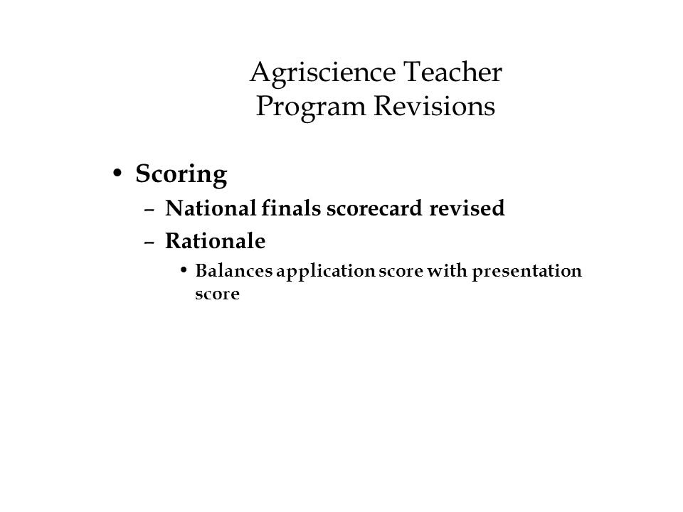 Agriscience Teacher Program Revisions Scoring – National finals scorecard revised – Rationale Balances application score with presentation score