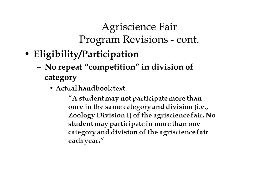 """Agriscience Fair Program Revisions - cont. Eligibility/Participation – No repeat """"competition"""" in division of category Actual handbook text – """"A stude"""