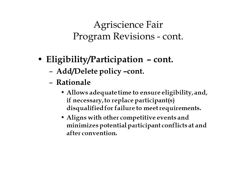 Agriscience Fair Program Revisions - cont. Eligibility/Participation – cont. – Add/Delete policy –cont. – Rationale Allows adequate time to ensure eli