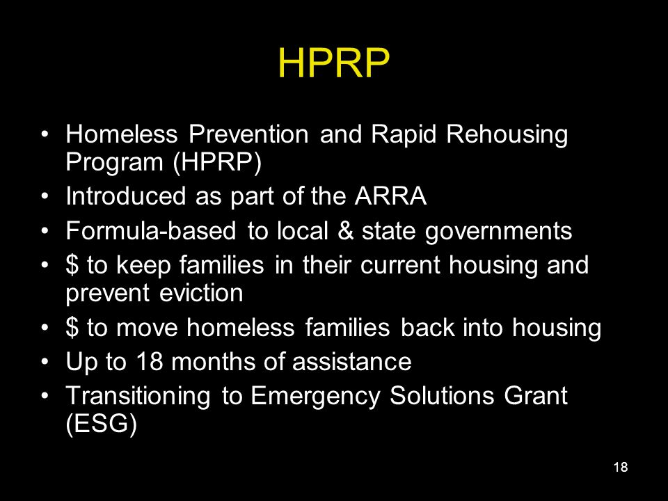 18 HPRP Homeless Prevention and Rapid Rehousing Program (HPRP) Introduced as part of the ARRA Formula-based to local & state governments $ to keep families in their current housing and prevent eviction $ to move homeless families back into housing Up to 18 months of assistance Transitioning to Emergency Solutions Grant (ESG)