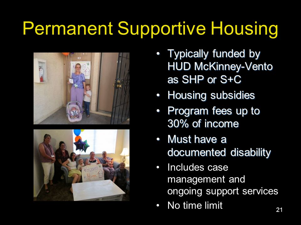 21 Permanent Supportive Housing Typically funded by HUD McKinney-Vento as SHP or S+CTypically funded by HUD McKinney-Vento as SHP or S+C Housing subsidiesHousing subsidies Program fees up to 30% of incomeProgram fees up to 30% of income Must have a documented disabilityMust have a documented disability Includes case management and ongoing support services No time limit