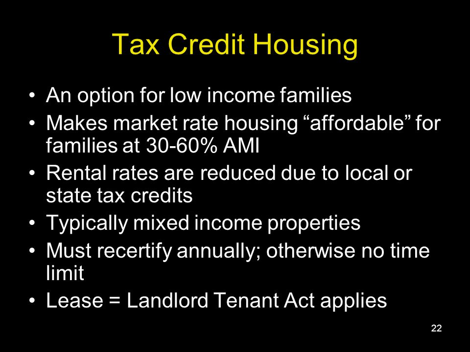 22 Tax Credit Housing An option for low income families Makes market rate housing affordable for families at 30-60% AMI Rental rates are reduced due to local or state tax credits Typically mixed income properties Must recertify annually; otherwise no time limit Lease = Landlord Tenant Act applies
