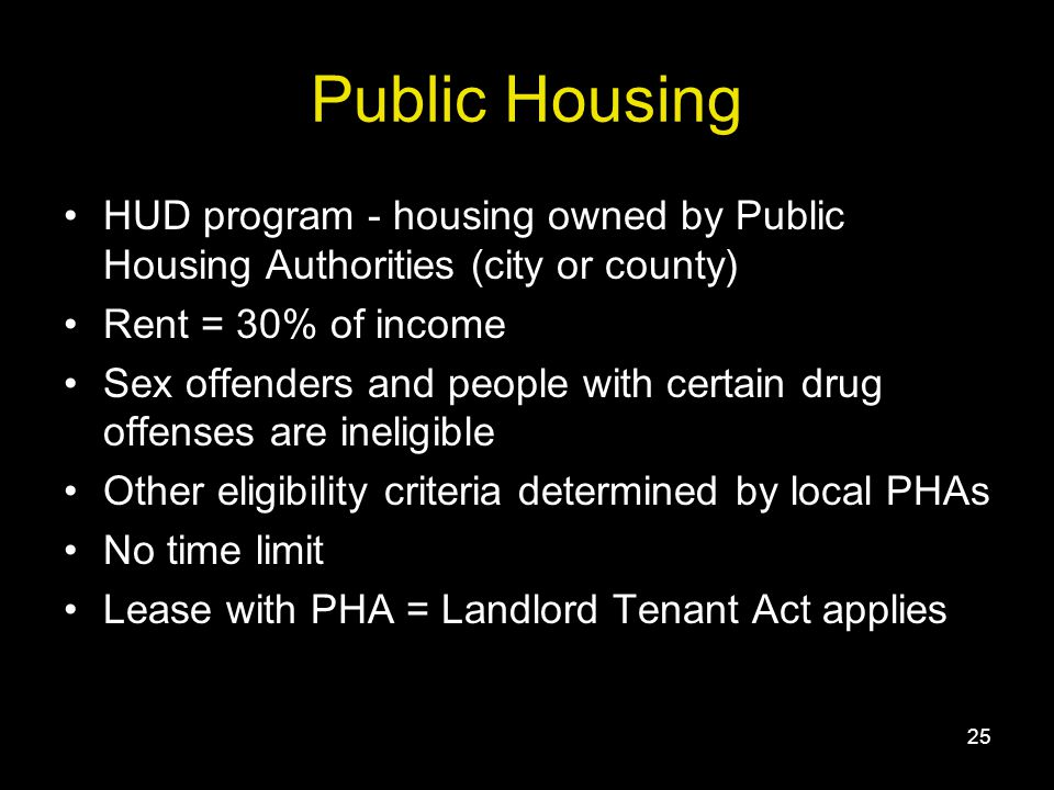 25 Public Housing HUD program - housing owned by Public Housing Authorities (city or county) Rent = 30% of income Sex offenders and people with certain drug offenses are ineligible Other eligibility criteria determined by local PHAs No time limit Lease with PHA = Landlord Tenant Act applies