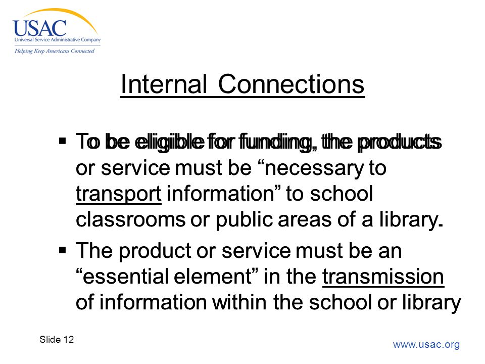"www.usac.org Slide 12 Internal Connections  To be eligible for funding, the products or service must be ""necessary to transport information"" to schoo"