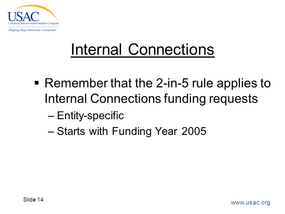 www.usac.org Slide 14 Internal Connections  Remember that the 2-in-5 rule applies to Internal Connections funding requests –Entity-specific –Starts w