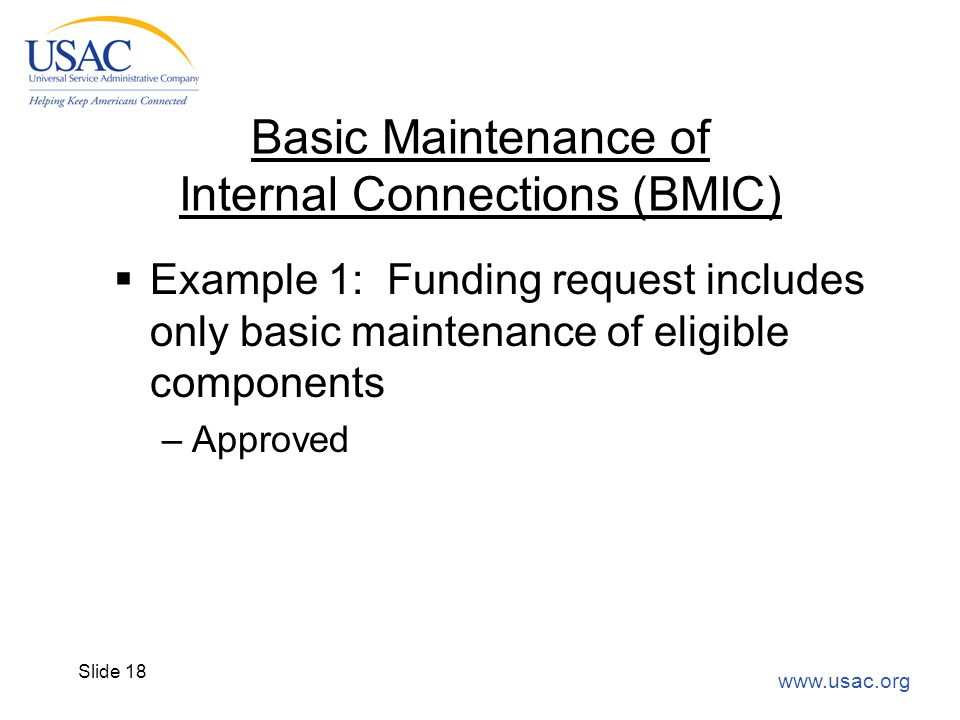 www.usac.org Slide 18 Basic Maintenance of Internal Connections (BMIC)  Example 1: Funding request includes only basic maintenance of eligible compon