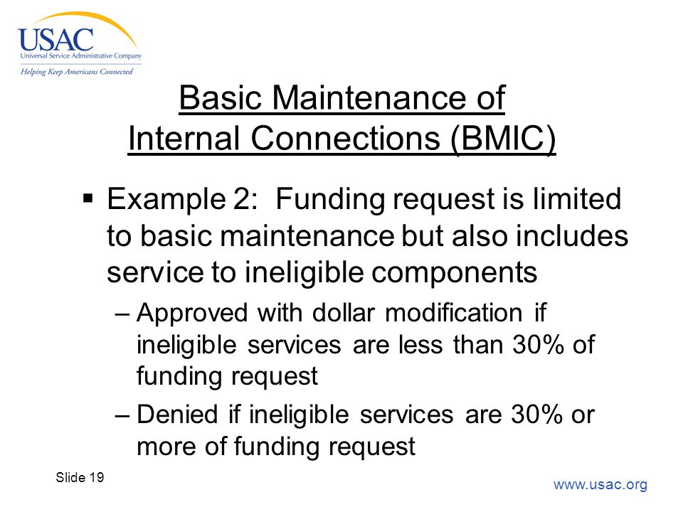 www.usac.org Slide 19 Basic Maintenance of Internal Connections (BMIC)  Example 2: Funding request is limited to basic maintenance but also includes