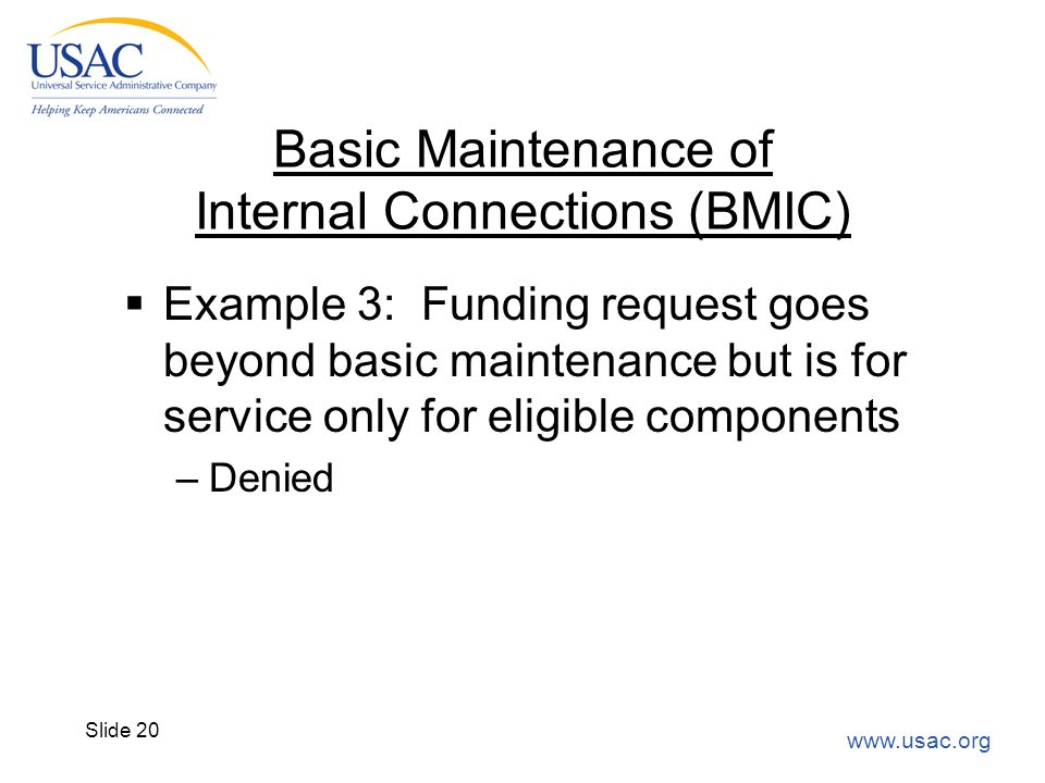 www.usac.org Slide 20 Basic Maintenance of Internal Connections (BMIC)  Example 3: Funding request goes beyond basic maintenance but is for service o