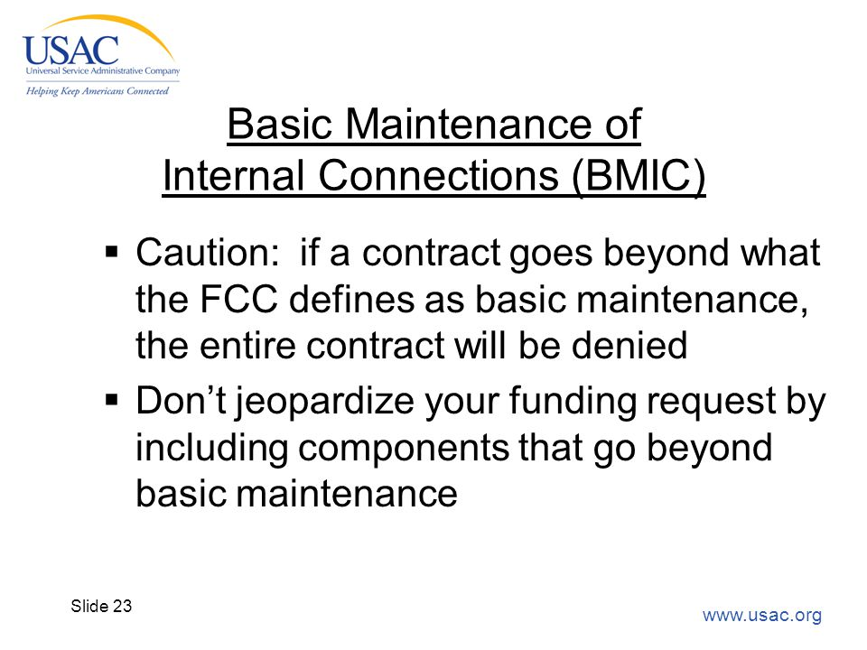 www.usac.org Slide 23 Basic Maintenance of Internal Connections (BMIC)  Caution: if a contract goes beyond what the FCC defines as basic maintenance,