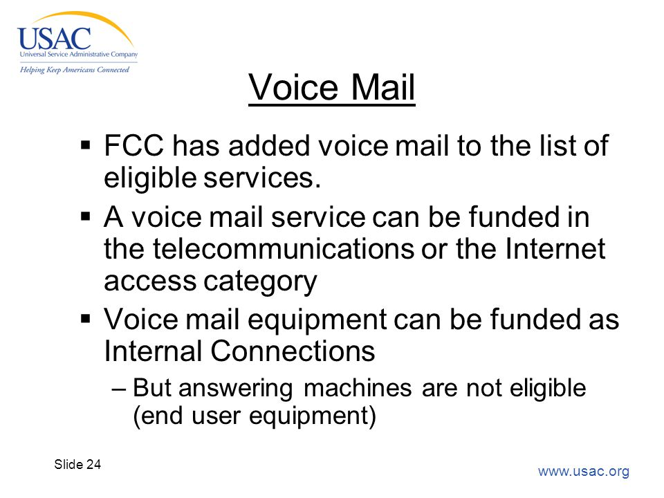 www.usac.org Slide 24 Voice Mail  FCC has added voice mail to the list of eligible services.  A voice mail service can be funded in the telecommunic