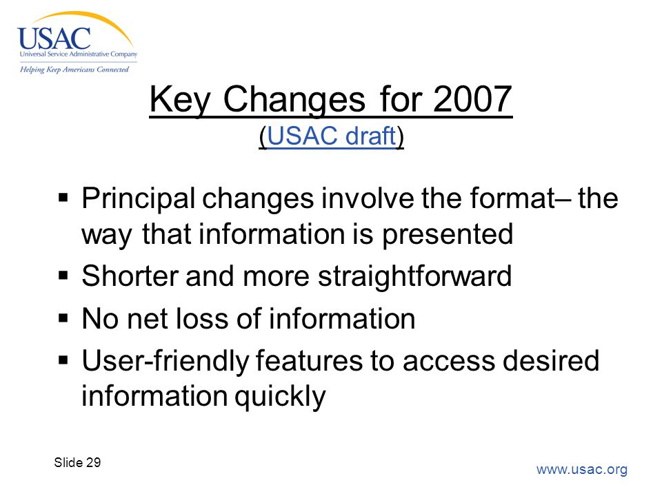 www.usac.org Slide 29 Key Changes for 2007 (USAC draft)USAC draft  Principal changes involve the format– the way that information is presented  Shor