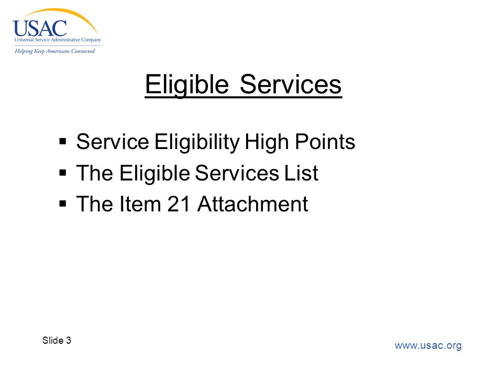 www.usac.org Slide 3 Eligible Services  Service Eligibility High Points  The Eligible Services List  The Item 21 Attachment