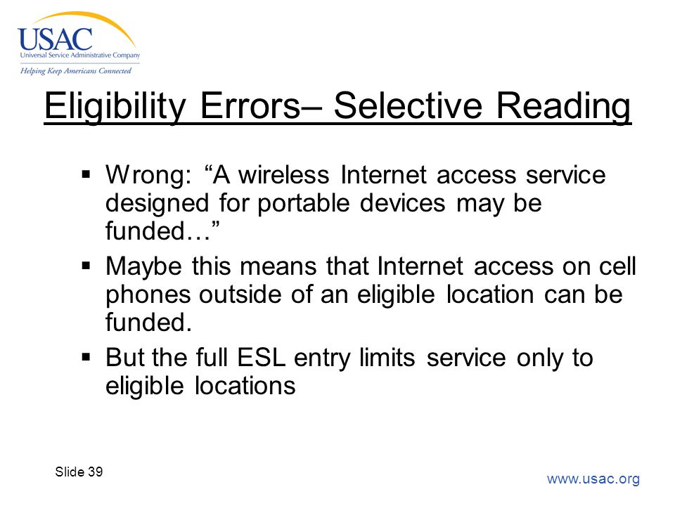 "www.usac.org Slide 39 Eligibility Errors– Selective Reading  Wrong: ""A wireless Internet access service designed for portable devices may be funded…"""
