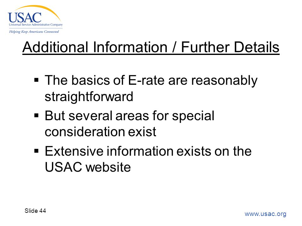 www.usac.org Slide 44 Additional Information / Further Details  The basics of E-rate are reasonably straightforward  But several areas for special c