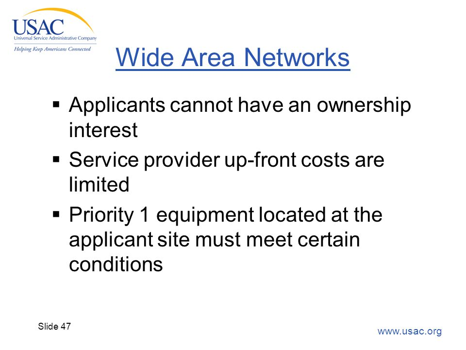 www.usac.org Slide 47 Wide Area Networks  Applicants cannot have an ownership interest  Service provider up-front costs are limited  Priority 1 equ