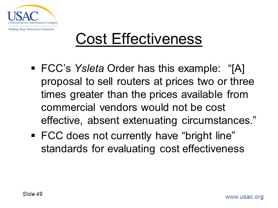 "www.usac.org Slide 49 Cost Effectiveness  FCC's Ysleta Order has this example: ""[A] proposal to sell routers at prices two or three times greater tha"
