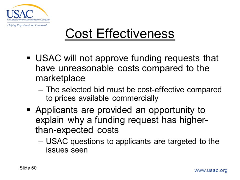 www.usac.org Slide 50 Cost Effectiveness  USAC will not approve funding requests that have unreasonable costs compared to the marketplace –The select