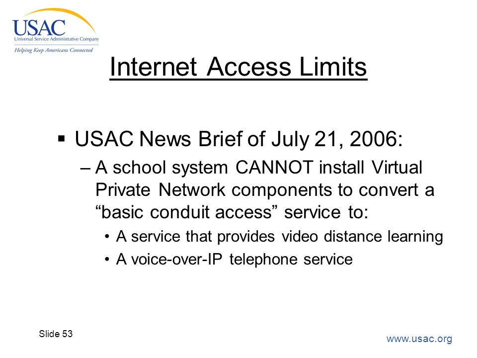 www.usac.org Slide 53 Internet Access Limits  USAC News Brief of July 21, 2006: –A school system CANNOT install Virtual Private Network components to
