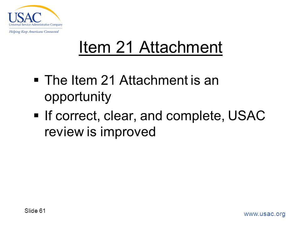 www.usac.org Slide 61 Item 21 Attachment  The Item 21 Attachment is an opportunity  If correct, clear, and complete, USAC review is improved